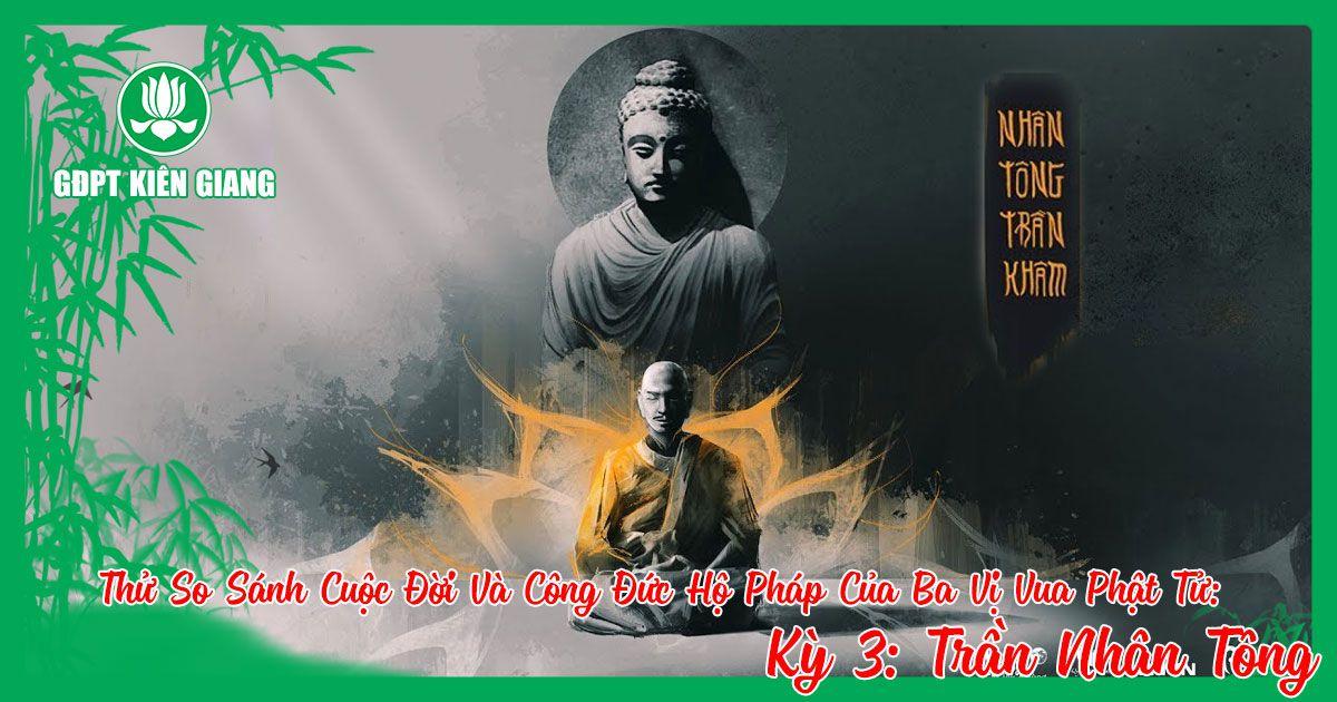 Thu So Sanh Cuoc Doi Va Cong Duc Ho Phap Cua Ba Vi Vua Phat Tu A Duc Luong Vu De Tran Nhan Tong Ky 3 A